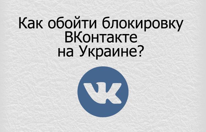 Как обойти блокировку Вконтакте жителям Украины