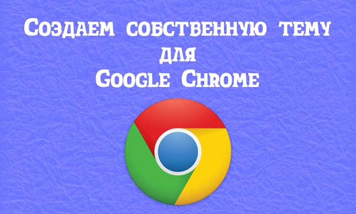 Создаем собственную тему для браузера Google Chrome