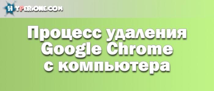 Как удалить Гугл Хром с компьютера полностью?
