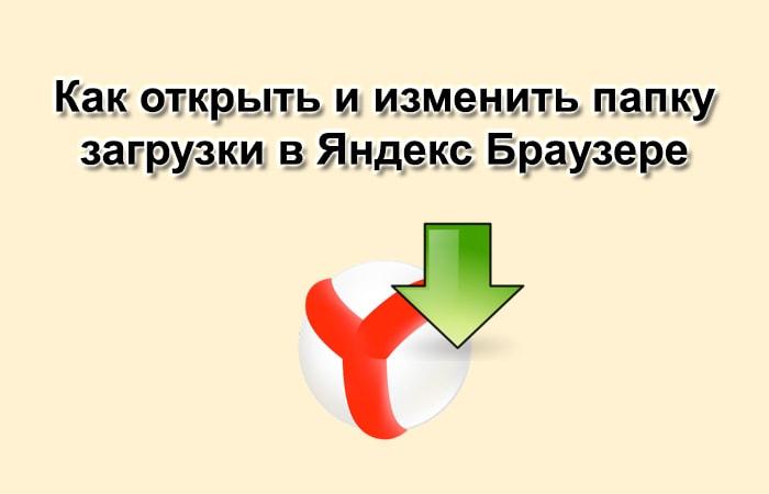 Как открыть и изменить папку Загрузки в Яндекс Браузере