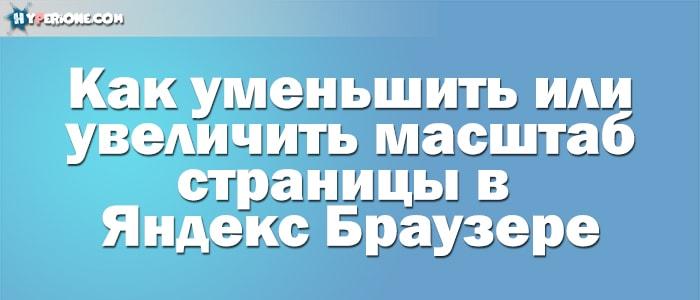 Как увеличить/уменьшить масштаб страницы в Яндекс Браузере